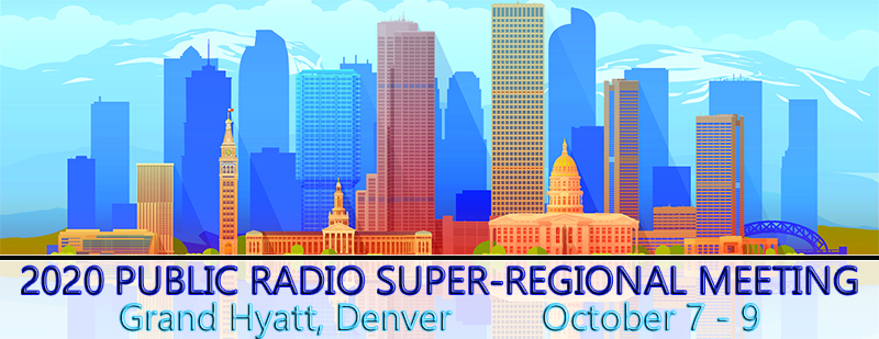 2020 Public Radio Super-Regional Meeting October 7 -9 Grand Hyatt Denver